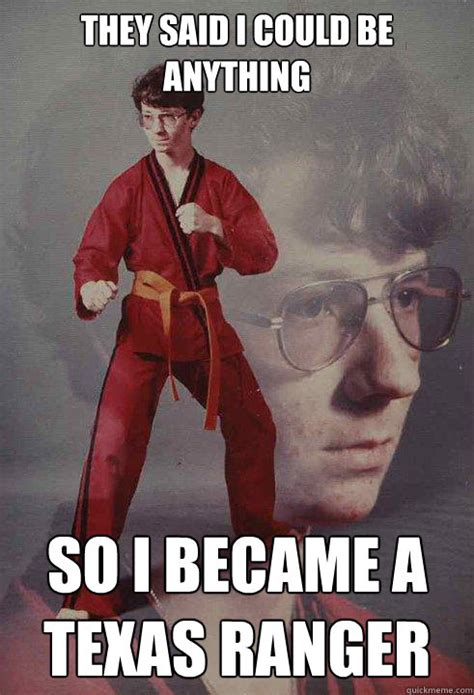 They Said I Could Be Anything Meme - they said i could be anything so i became a texas ranger karate kyle quickmeme