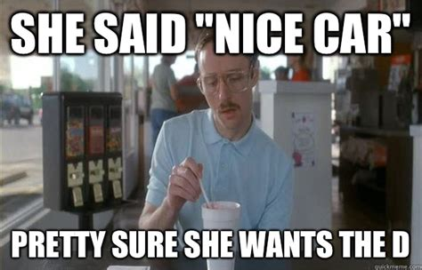 She Wants The D Meme - she said quot nice car quot pretty sure she wants the d kip from napoleon dynamite quickmeme