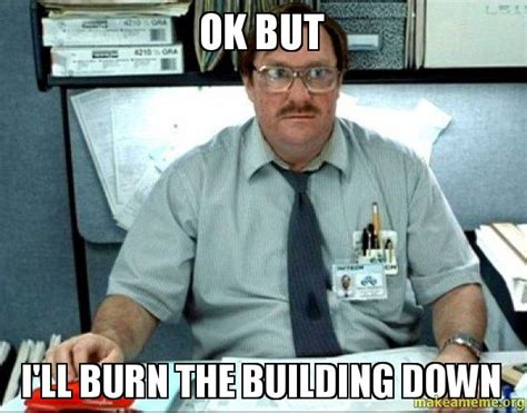 Office Space Memes - ok but i ll burn the building down milton from office space make a meme