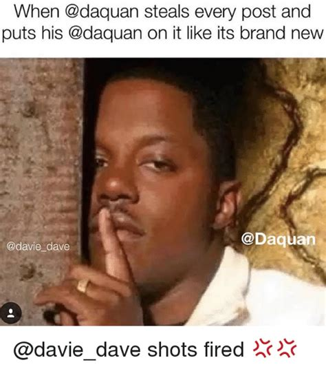 Daquan Memes - when steals every post and puts his on it like its brand new dave shots fired daquan meme