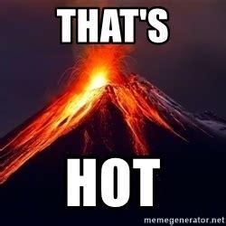 Thats Hot Meme - apparently rupy means to break so am i broken volcano meme generator
