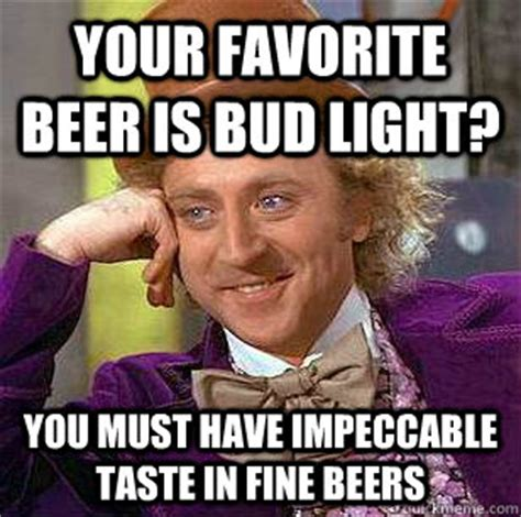 Bud Light Meme - your favorite beer is bud light you must have impeccable taste in fine beers condescending