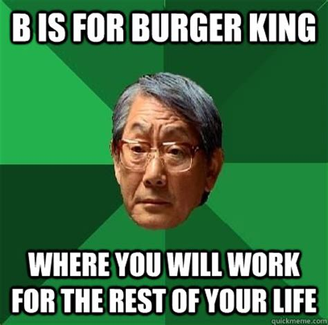 Burger King Memes - b is for burger king where you will work for the rest of your life high expectations asian