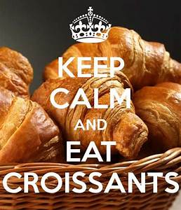 KEEP CALM AND EAT CROISSANTS - KEEP CALM AND CARRY ON ...