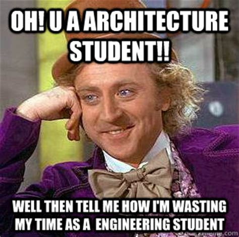 Engineering Student Meme - oh u a architecture student well then tell me how i m wasting my time as a engineering
