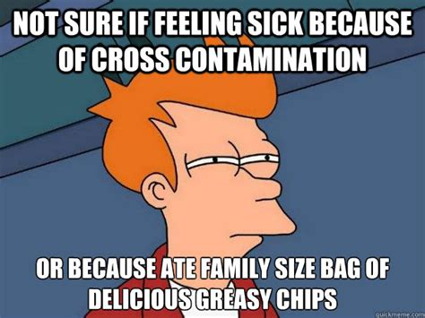 Feeling Sick Memes - not sure if feeling sick because of cross contamination or because ate family size bag of