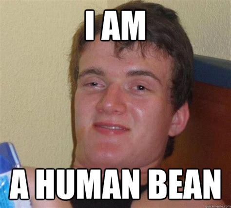 I Am Meme - i am a human bean 10 guy quickmeme
