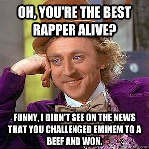 Oh, you're the best rapper alive? Funny, I didn't see on ...