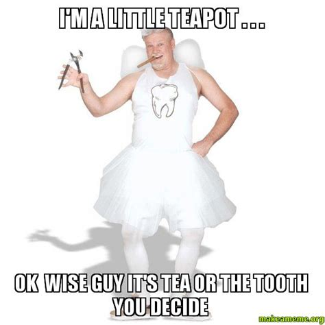Tooth Fairy Meme - i m a little teapot ok wise guy it s tea or the tooth you decide tooth fairy make a meme