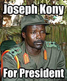 Joseph Kony Meme - joseph kony for president kony quickmeme