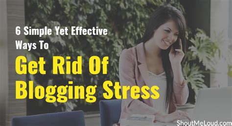 6 Simple And Effective Ways To Get Rid Of Blogging Stress