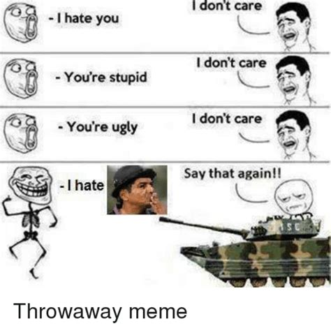 I Hate Memes - i hate you you re stupid you re ugly i hate i don t care i don t care i don t care say that