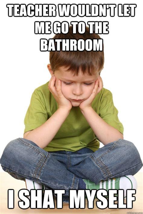 Teacher Problems Meme - teacher wouldn t let me go to the bathroom i shat myself first grade problems quickmeme
