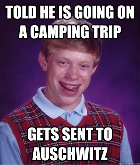 Auschwitz Memes - told he is going on a cing trip gets sent to auschwitz bad luck brian quickmeme