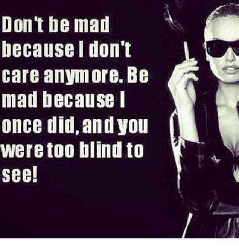 Dont Be Mad Meme - don t be mad because i don t care anymore be mad because i once did and you were too blind to