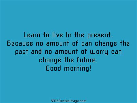 Learn To Live In The Present  Good Morning  Sms Quotes Image
