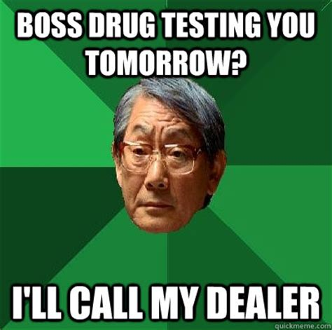 Drug Test Meme - boss drug testing you tomorrow i ll call my dealer high expectations asian father quickmeme
