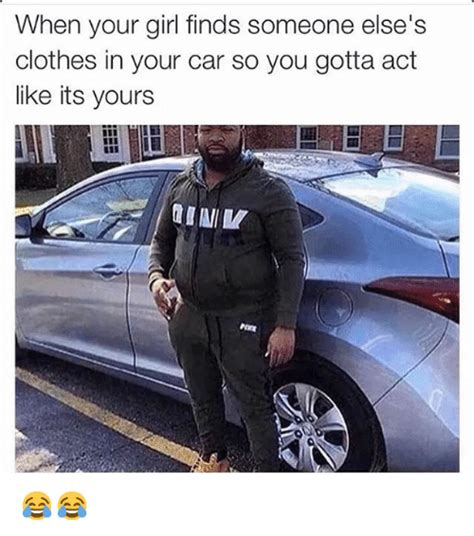 Car Girl Meme - when your girl finds someone else s clothes in your car so you gotta act like its yours