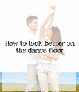 How to look good on the dancefloor it39s not just clothes for How to look good on the dance floor