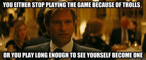 Quit Playing Meme - you either stop playing the game because of trolls or you play long enough to see yourself