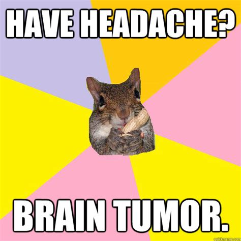 Tumor Meme - have headache brain tumor hypochondriac squirrel