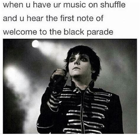 Parade Meme - when u have ur music on shuffle and u hear the first note of welcome to the black parade meme