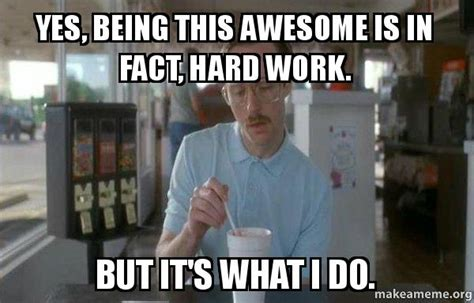 Memes About Being Awesome - yes being this awesome is in fact hard work but it s what i do things are getting pretty