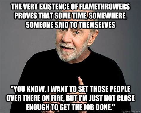 George Carlin Meme - the very existence of flamethrowers proves that some time somewhere someone said to themselves