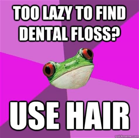 Too Lazy Meme - too lazy to find dental floss use hair foul bachelorette frog quickmeme