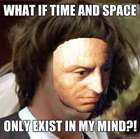 Kant Memes - what if time and space only exist in my mind conspiracy kant quickmeme