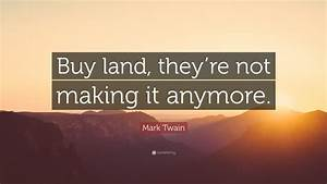 """Mark Twain Quote: """"Buy land, they're not making it anymore ..."""