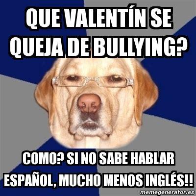 Memes De Bullying - meme perro racista que valent 237 n se queja de bullying como si no sabe hablar espa 241 ol mucho