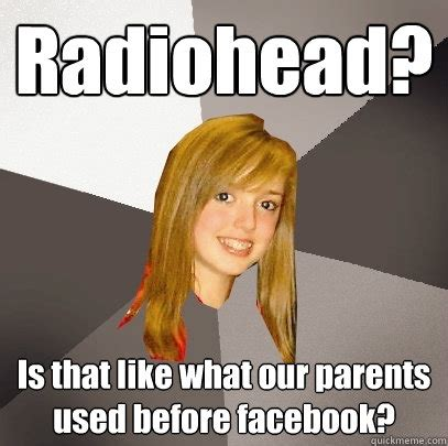 Radiohead Meme - radiohead is that like what our parents used before facebook musically oblivious 8th grader