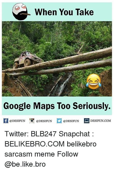 Google Maps Meme - when you take google maps too seriously fedesifun desifund desifuncom twitter blb247 snapchat