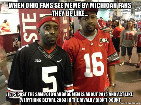 Michigan Fan Meme - when ohio fans see meme by michigan fans they be like let s post the same old garbage memes