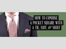 How To Combine a Pocket Square with a Tie, Suit & Shirt