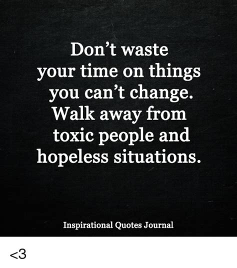 Memes About Change - don t waste your time on things you can t change walk away from toxic people and hopeless