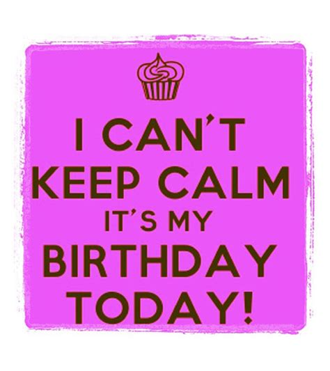 My Birthday Quotes I Can T Keep Calm It S My Birthday Today Quotes Img