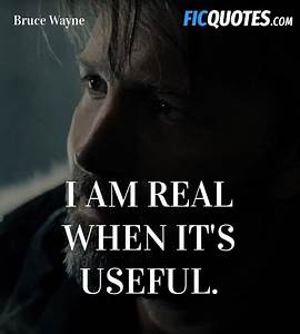 I am real when ... Famous Bruce Wayne Quotes