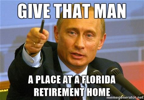Retirement Memes - give that man a place at a florida retirement home give that man a cookie putin meme generator