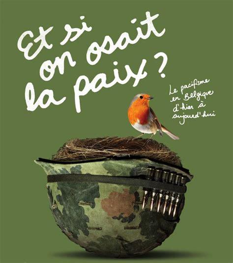 Et Si On Osait La Paix ? Le Pacifisme En Belgique D'hier à