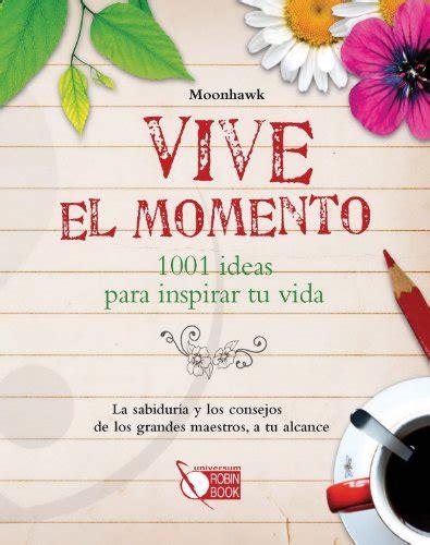 vive el momento 1001 ideas para inspirar tu vida spanish edition pdfsr com