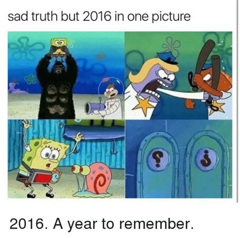 Sad Spongebob Meme - sad truth but 2016 in one picture 2016 a year to remember spongebob meme on sizzle