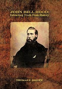 JOHN BELL HOOD: EXTRACTING TRUTH FROM HISTORY by Thomas J ...