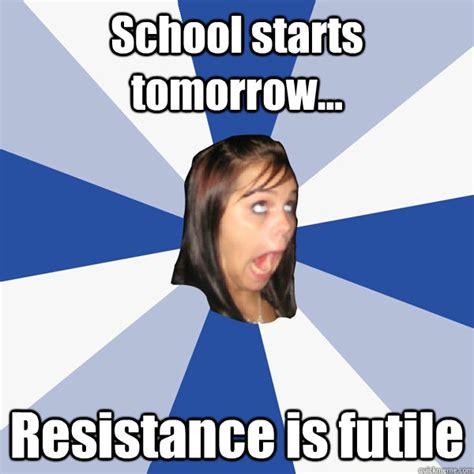School Tomorrow Meme - school starts tomorrow resistance is futile annoying facebook girl quickmeme
