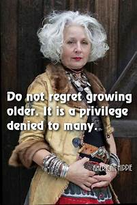 do not regret growing it is a privilege denied to