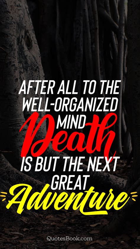 After all, to the well-organized mind, death is but the ...