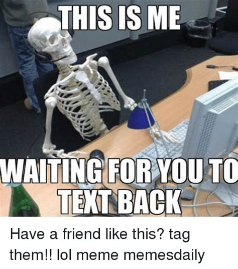 Waiting For Text Meme - this is me waiting for you to text back have a friend like this tag them lol meme memesdaily