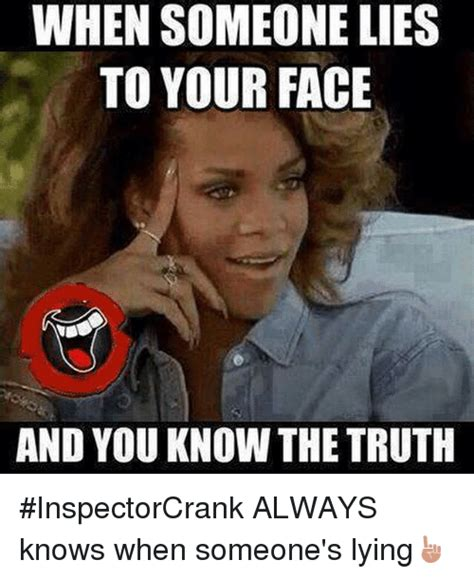 Truth Meme - when someone lies to your face and you know the truth inspectorcrank always knows when someone s