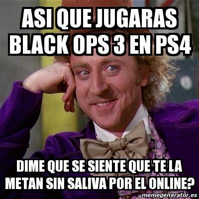 Black Ops 3 Memes - meme willy wonka asi que jugaras black ops 3 en ps4 dime que se siente que te la metan sin